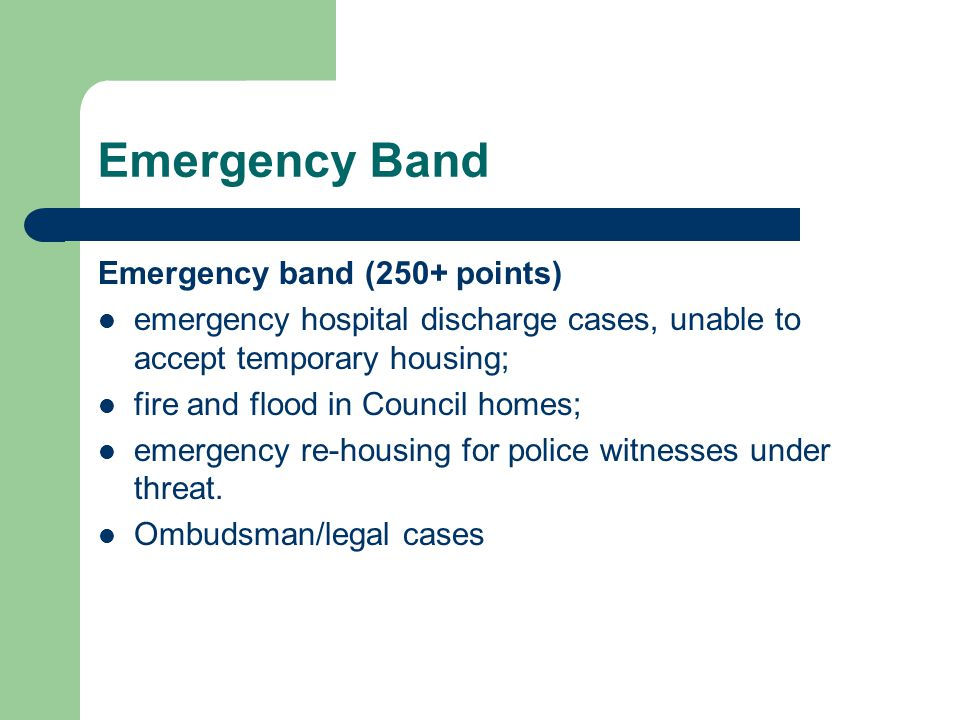 Emergency Band Emergency band (250+ points) emergency hospital discharge cases, unable to accept temporary housing; fire and flood in Council homes; emergency re-housing for police witnesses under threat.