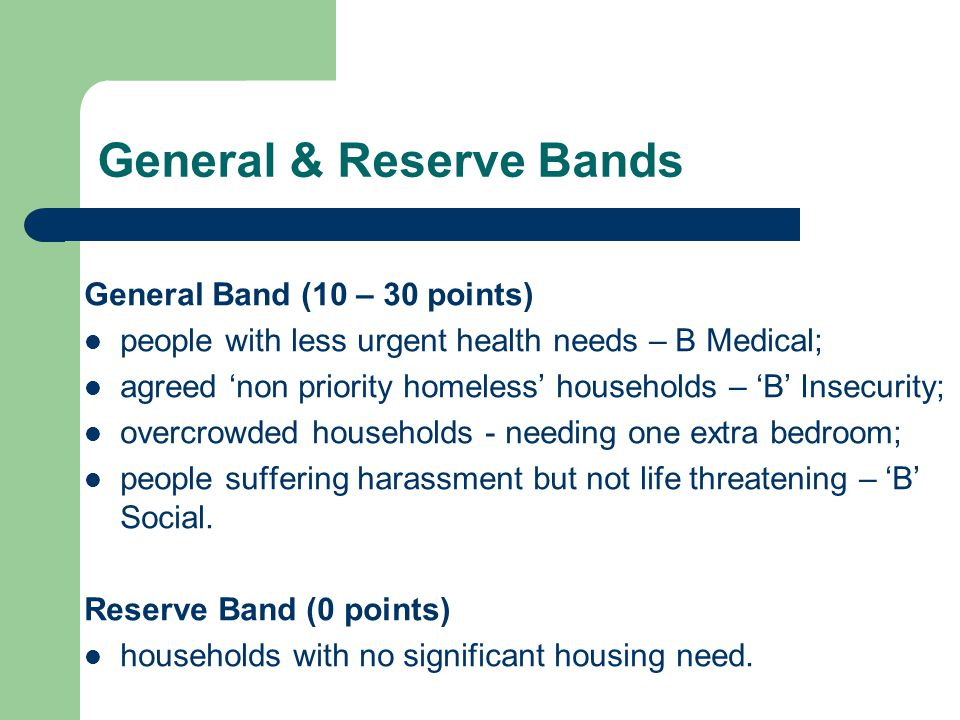 General & Reserve Bands General Band (10 – 30 points) people with less urgent health needs – B Medical; agreed 'non priority homeless' households – 'B' Insecurity; overcrowded households - needing one extra bedroom; people suffering harassment but not life threatening – 'B' Social.