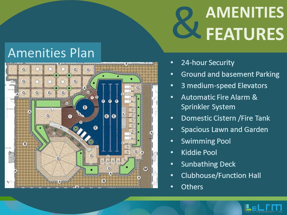 AMENITIES FEATURES & 24-hour Security Ground and basement Parking 3 medium-speed Elevators Automatic Fire Alarm & Sprinkler System Domestic Cistern /Fire Tank Spacious Lawn and Garden Swimming Pool Kiddie Pool Sunbathing Deck Clubhouse/Function Hall Others Amenities Plan