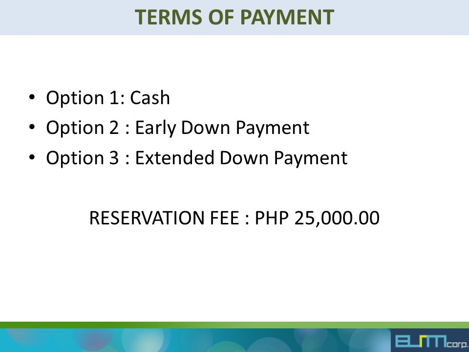 TERMS OF PAYMENT Option 1: Cash Option 2 : Early Down Payment Option 3 : Extended Down Payment RESERVATION FEE : PHP 25,000.00