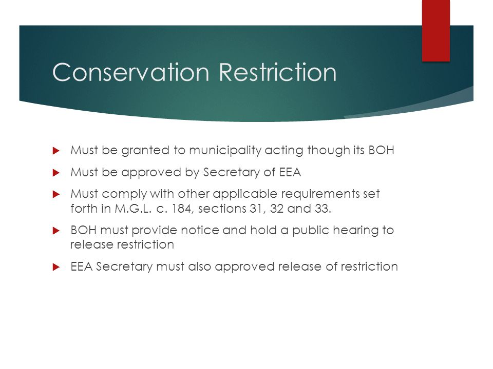 Conservation Restriction  Must be granted to municipality acting though its BOH  Must be approved by Secretary of EEA  Must comply with other appli