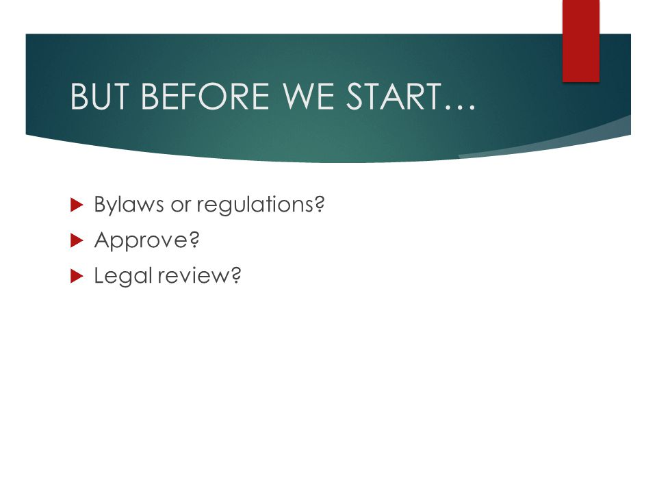 BUT BEFORE WE START…  Bylaws or regulations?  Approve?  Legal review?