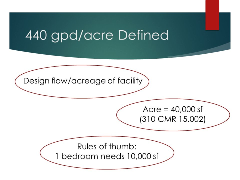 440 gpd/acre Defined Design flow/acreage of facility Acre = 40,000 sf (310 CMR 15.002) Rules of thumb: 1 bedroom needs 10,000 sf