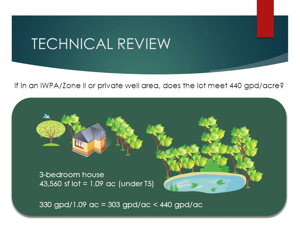 TECHNICAL REVIEW 3-bedroom house 43,560 sf lot = 1.09 ac (under T5) 330 gpd/1.09 ac = 303 gpd/ac < 440 gpd/ac If in an IWPA/Zone II or private well ar