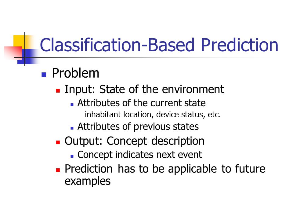 Classification-Based Prediction Problem Input: State of the environment Attributes of the current state inhabitant location, device status, etc. Attri