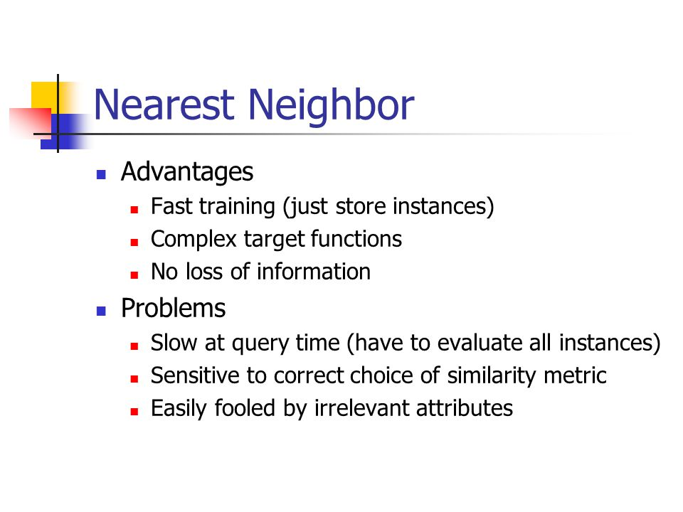 Nearest Neighbor Advantages Fast training (just store instances) Complex target functions No loss of information Problems Slow at query time (have to