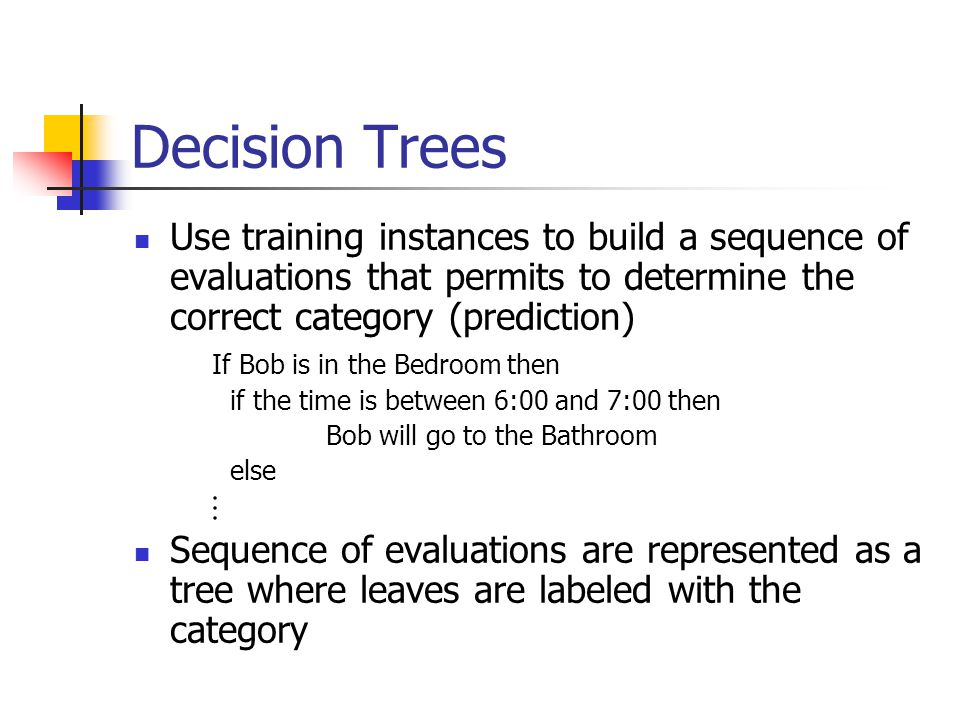 Decision Trees Use training instances to build a sequence of evaluations that permits to determine the correct category (prediction) If Bob is in the