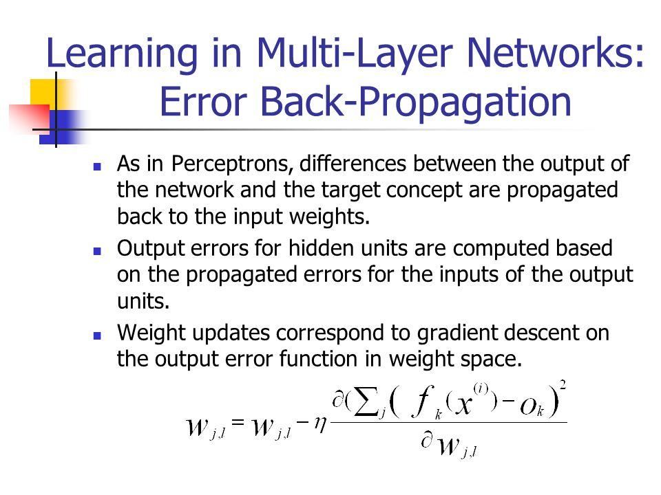 Learning in Multi-Layer Networks: Error Back-Propagation As in Perceptrons, differences between the output of the network and the target concept are p