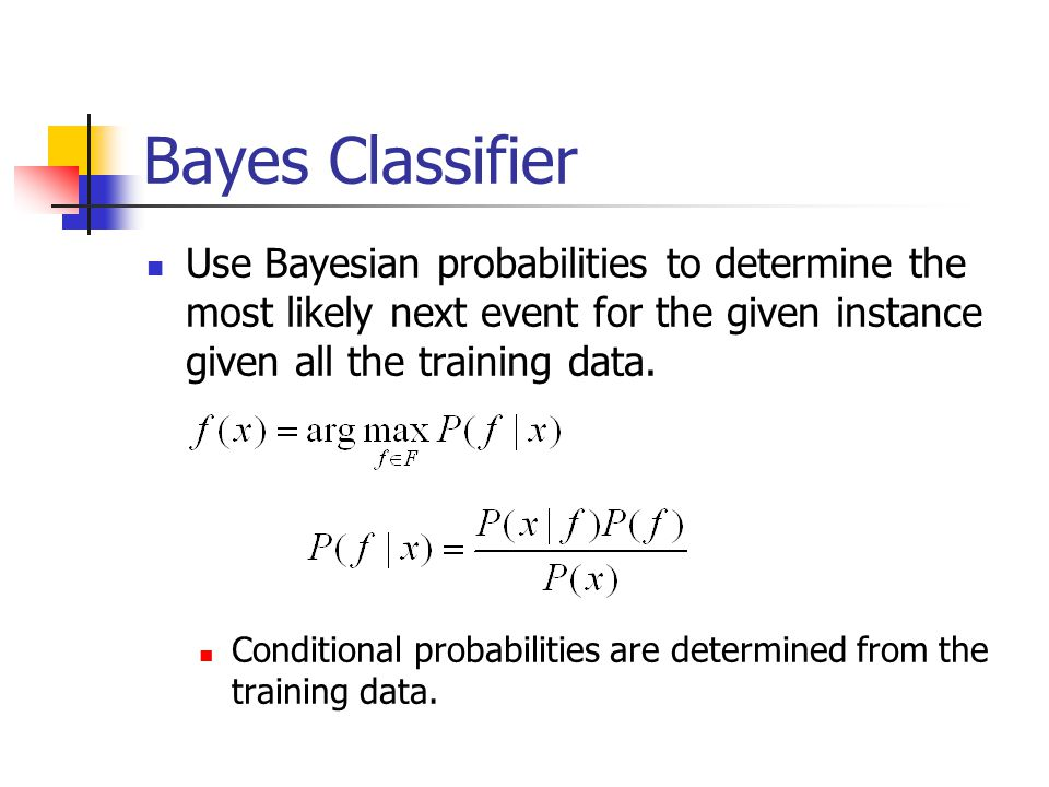 Bayes Classifier Use Bayesian probabilities to determine the most likely next event for the given instance given all the training data. Conditional pr