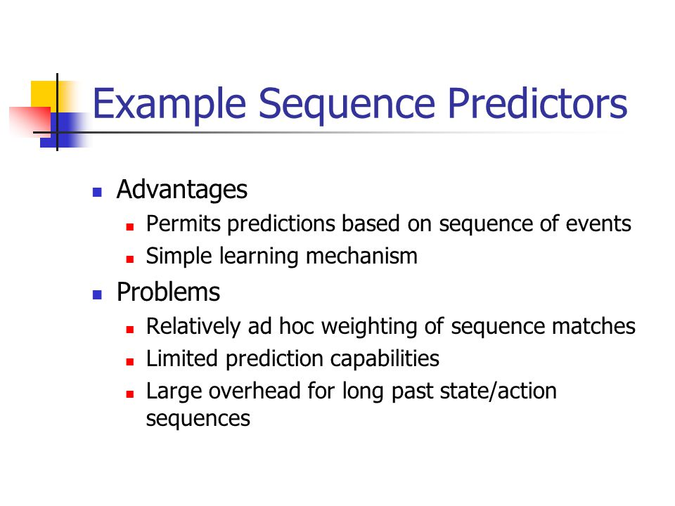 Example Sequence Predictors Advantages Permits predictions based on sequence of events Simple learning mechanism Problems Relatively ad hoc weighting