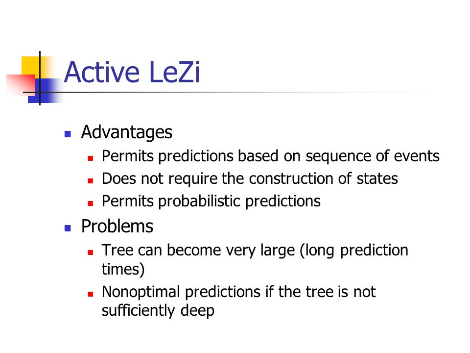 Active LeZi Advantages Permits predictions based on sequence of events Does not require the construction of states Permits probabilistic predictions P
