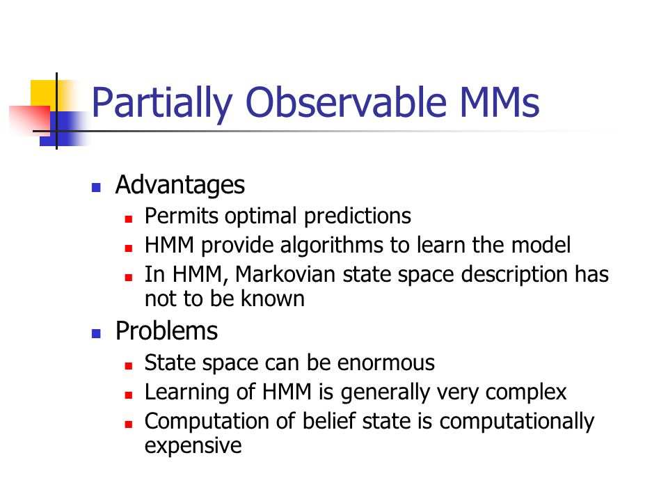 Partially Observable MMs Advantages Permits optimal predictions HMM provide algorithms to learn the model In HMM, Markovian state space description ha