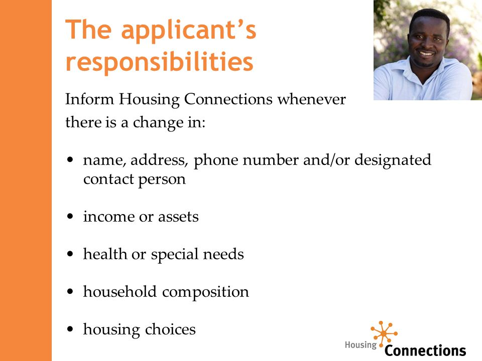 The applicant's responsibilities Inform Housing Connections whenever there is a change in: name, address, phone number and/or designated contact person income or assets health or special needs household composition housing choices