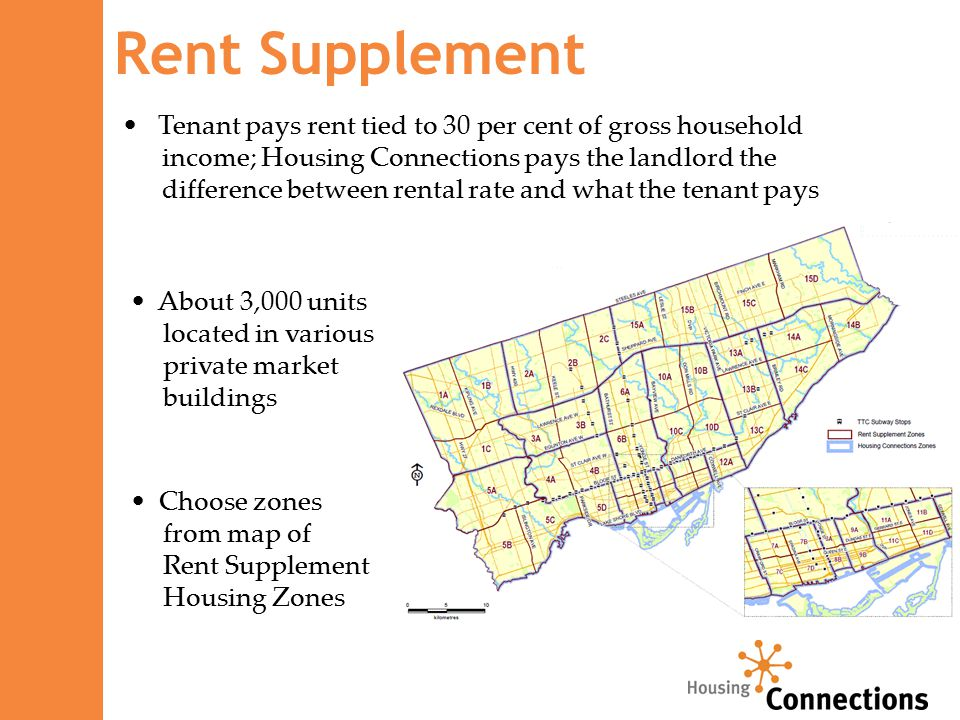 Rent Supplement Tenant pays rent tied to 30 per cent of gross household income; Housing Connections pays the landlord the difference between rental rate and what the tenant pays About 3,000 units located in various private market buildings Choose zones from map of Rent Supplement Housing Zones