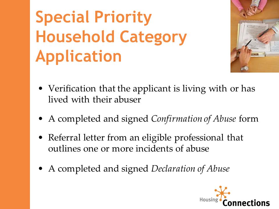 Special Priority Household Category Application Verification that the applicant is living with or has lived with their abuser A completed and signed Confirmation of Abuse form Referral letter from an eligible professional that outlines one or more incidents of abuse A completed and signed Declaration of Abuse