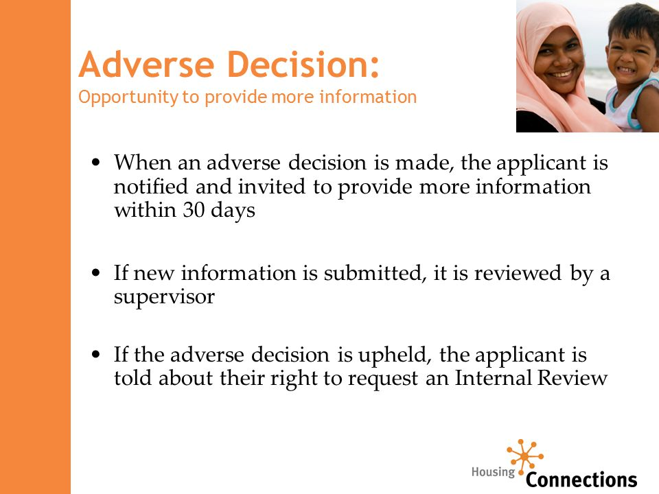 When an adverse decision is made, the applicant is notified and invited to provide more information within 30 days If new information is submitted, it is reviewed by a supervisor If the adverse decision is upheld, the applicant is told about their right to request an Internal Review Adverse Decision: Opportunity to provide more information