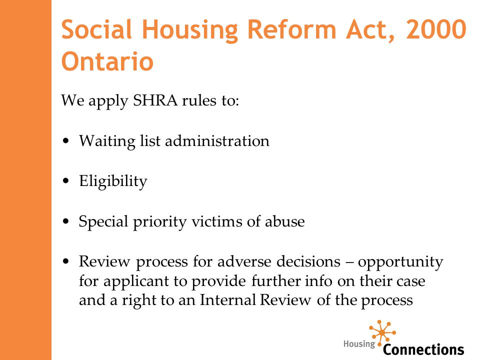 Social Housing Reform Act, 2000 Ontario We apply SHRA rules to: Waiting list administration Eligibility Special priority victims of abuse Review process for adverse decisions – opportunity for applicant to provide further info on their case and a right to an Internal Review of the process