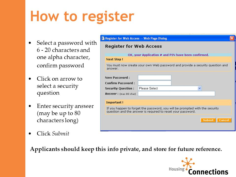 Select a password with 6 - 20 characters and one alpha character, confirm password Click on arrow to select a security question Enter security answer (may be up to 80 characters long) Click Submit How to register Applicants should keep this info private, and store for future reference.