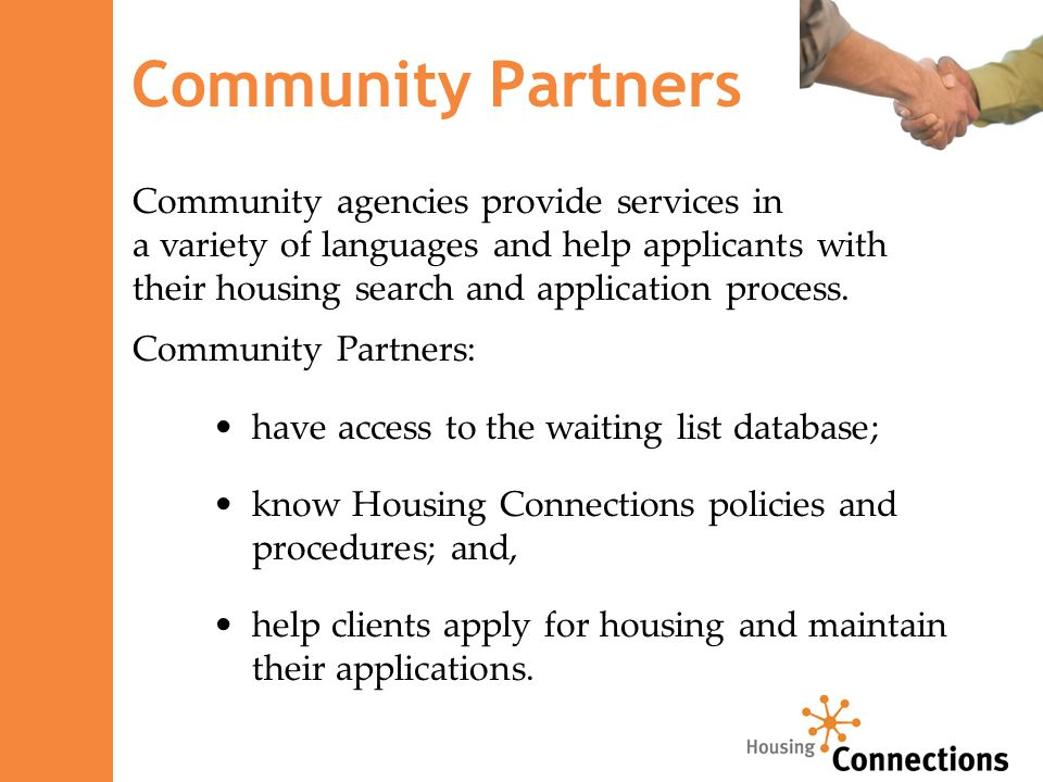 Community Partners have access to the waiting list database; know Housing Connections policies and procedures; and, help clients apply for housing and maintain their applications.