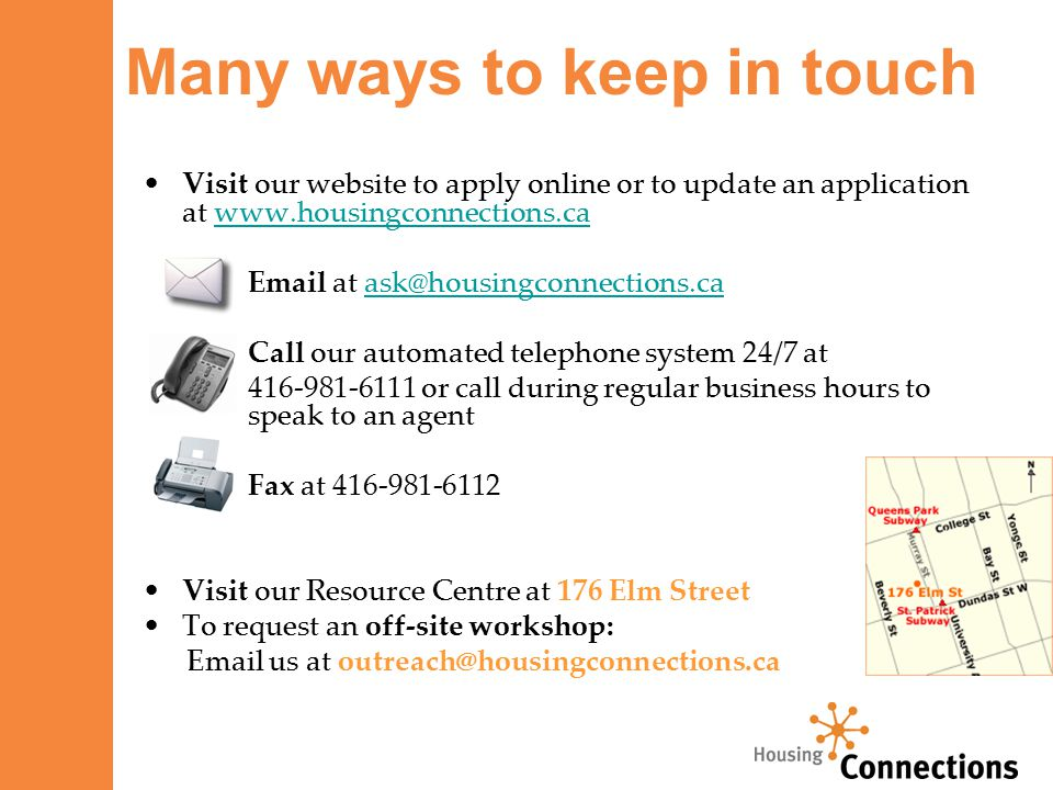 Visit our website to apply online or to update an application at www.housingconnections.cawww.housingconnections.ca Email at ask@housingconnections.caask@housingconnections.ca Call our automated telephone system 24/7 at 416-981-6111 or call during regular business hours to speak to an agent Fax at 416-981-6112 Visit our Resource Centre at 176 Elm Street To request an off-site workshop: Email us at outreach@housingconnections.ca Many ways to keep in touch