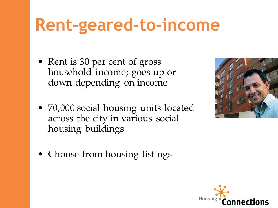 Rent-geared-to-income Rent is 30 per cent of gross household income; goes up or down depending on income 70,000 social housing units located across the city in various social housing buildings Choose from housing listings