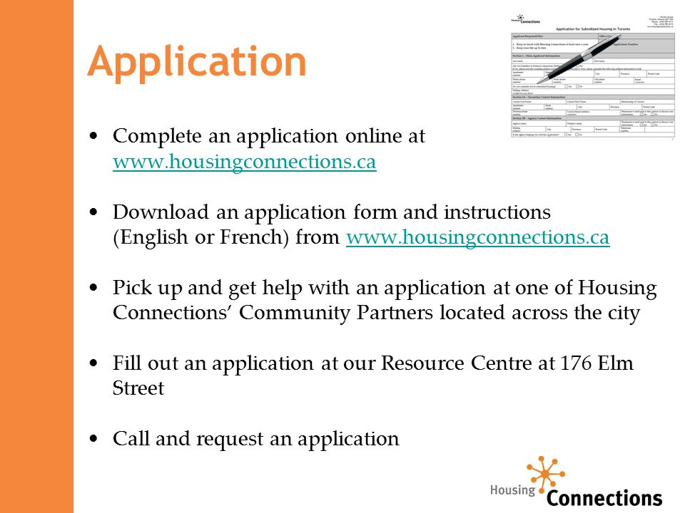 Application Complete an application online at www.housingconnections.ca www.housingconnections.ca Download an application form and instructions (English or French) from www.housingconnections.cawww.housingconnections.ca Pick up and get help with an application at one of Housing Connections' Community Partners located across the city Fill out an application at our Resource Centre at 176 Elm Street Call and request an application
