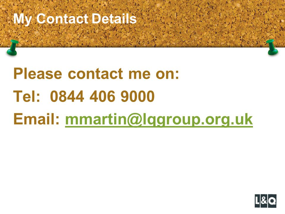 My Contact Details Please contact me on: Tel: 0844 406 9000 Email: mmartin@lqgroup.org.ukmmartin@lqgroup.org.uk