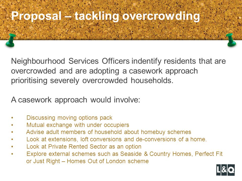 Proposal – tackling overcrowding Neighbourhood Services Officers indentify residents that are overcrowded and are adopting a casework approach prioritising severely overcrowded households.
