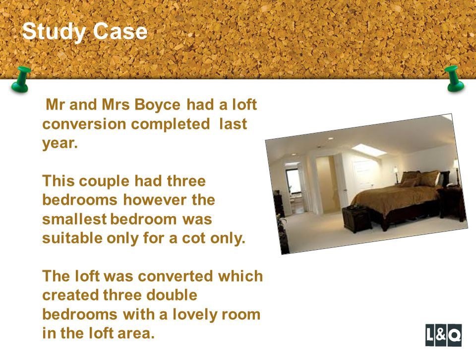 Study Case Mr and Mrs Boyce had a loft conversion completed last year.