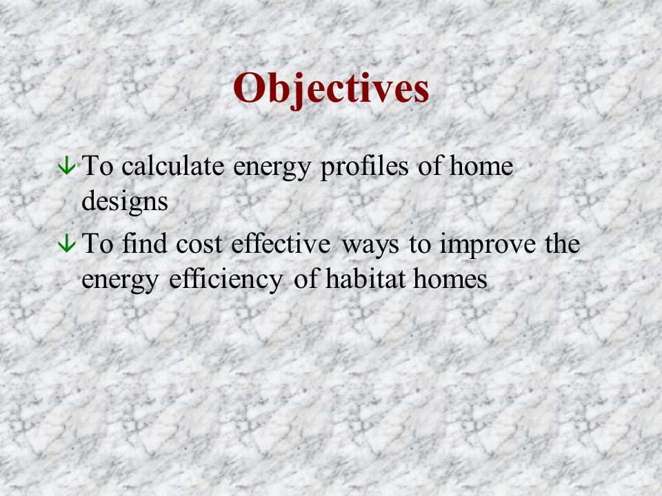 Objectives â To calculate energy profiles of home designs â To find cost effective ways to improve the energy efficiency of habitat homes
