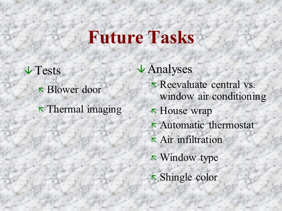 Future Tasks â Tests ã Blower door ã Thermal imaging â Analyses ã Reevaluate central vs. window air conditioning ã House wrap ã Automatic thermostat ã
