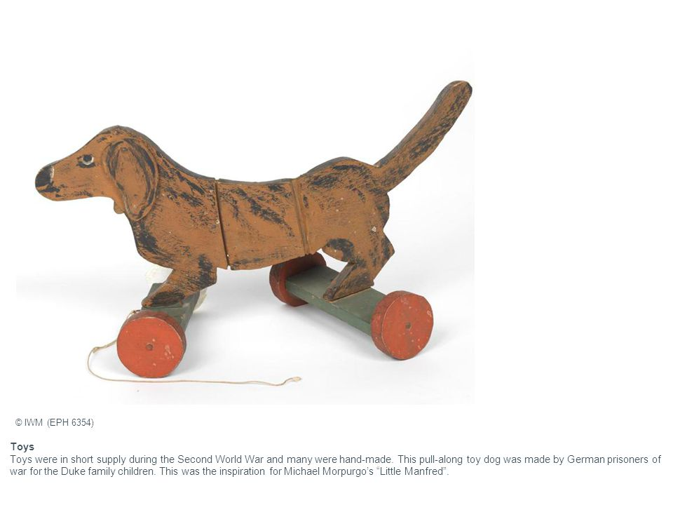 Toys Toys were in short supply during the Second World War and many were hand-made.
