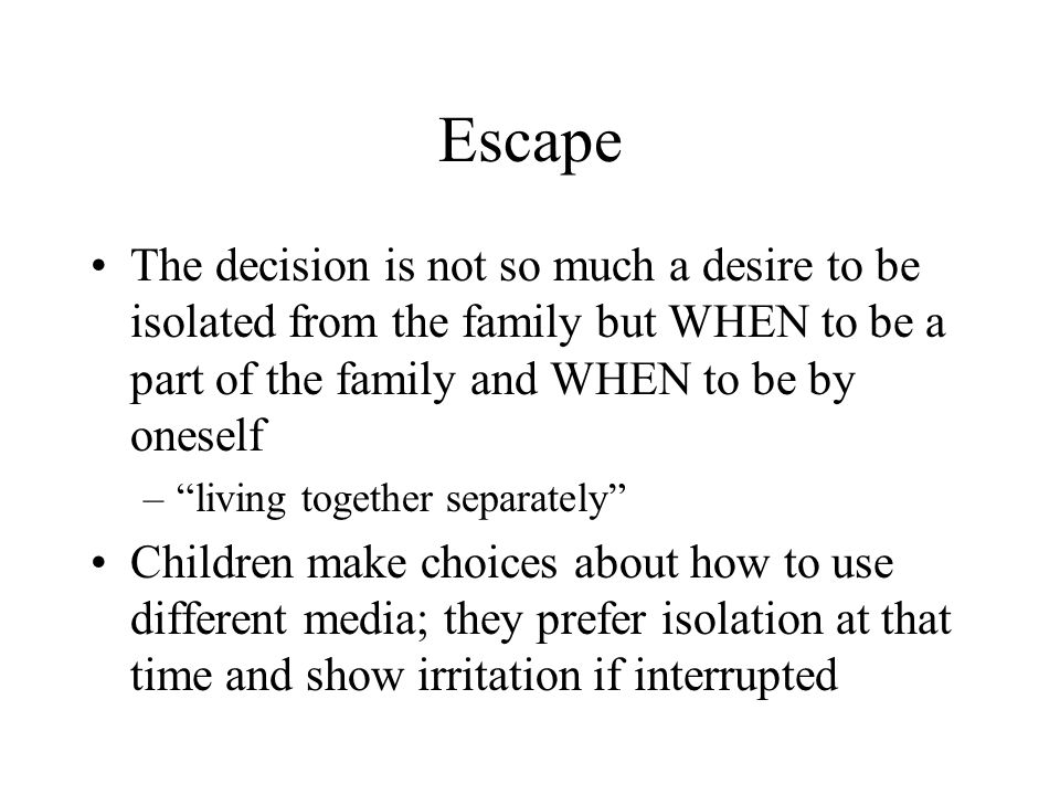 Escape The decision is not so much a desire to be isolated from the family but WHEN to be a part of the family and WHEN to be by oneself – living together separately Children make choices about how to use different media; they prefer isolation at that time and show irritation if interrupted