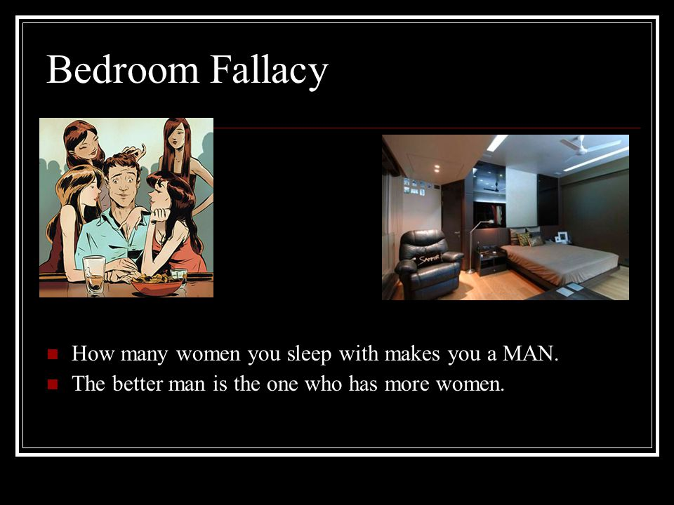 Bedroom Fallacy How many women you sleep with makes you a MAN.