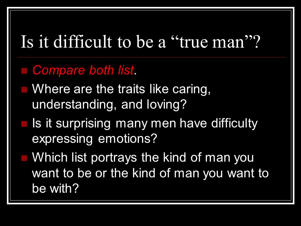 Is it difficult to be a true man . Compare both list.