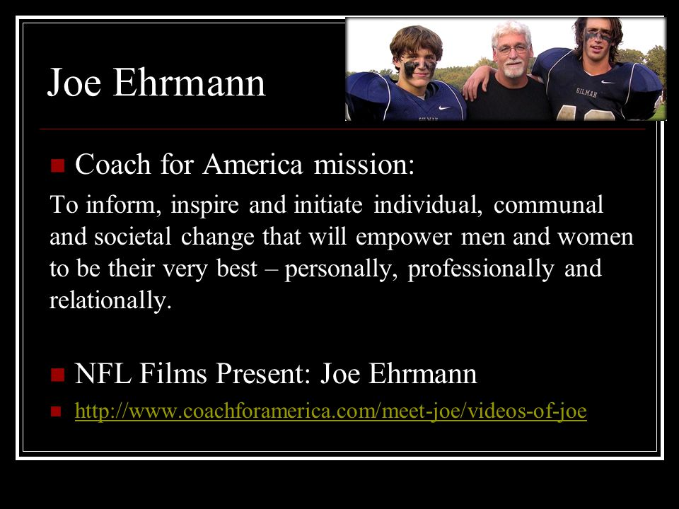 Joe Ehrmann Coach for America mission: To inform, inspire and initiate individual, communal and societal change that will empower men and women to be their very best – personally, professionally and relationally.