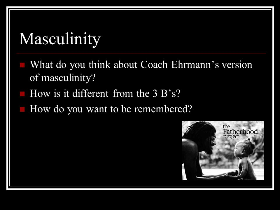 Masculinity What do you think about Coach Ehrmann's version of masculinity? How is it different from the 3 B's? How do you want to be remembered?