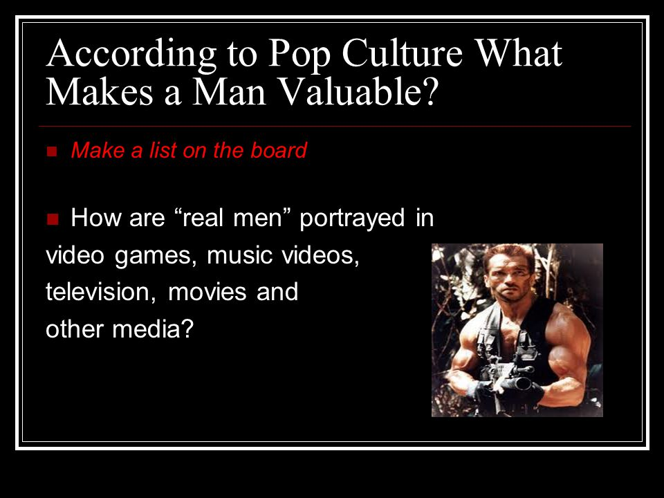 "According to Pop Culture What Makes a Man Valuable? Make a list on the board How are ""real men"" portrayed in video games, music videos, television, mo"