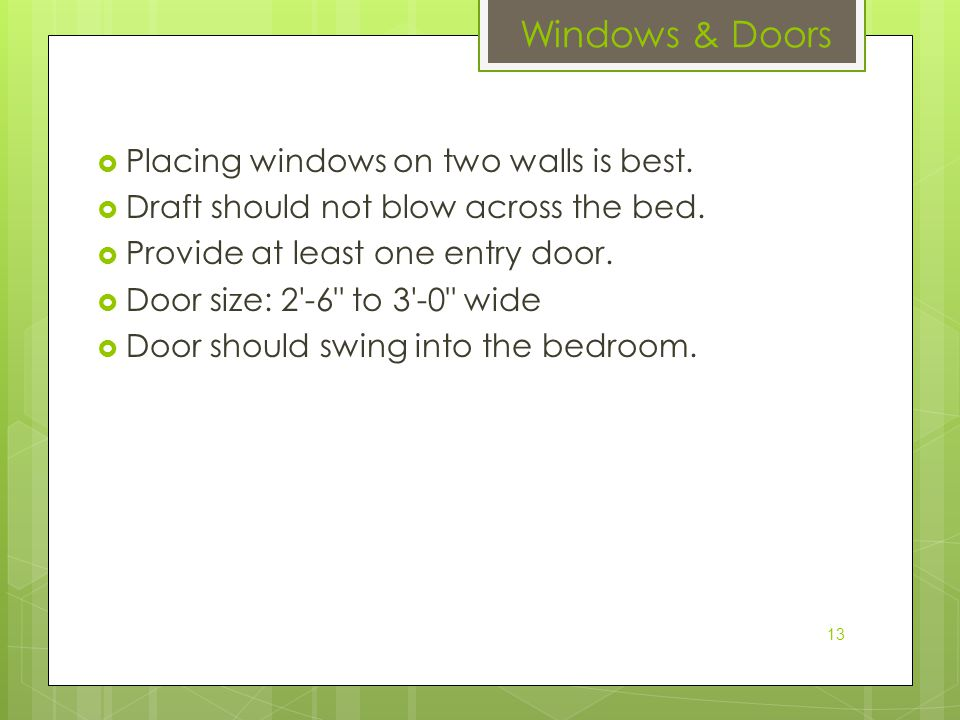  Placing windows on two walls is best.  Draft should not blow across the bed.  Provide at least one entry door.  Door size: 2'-6
