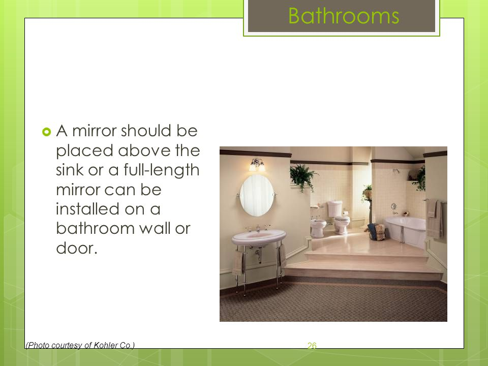  A mirror should be placed above the sink or a full-length mirror can be installed on a bathroom wall or door. 26 (Photo courtesy of Kohler Co.) Bath