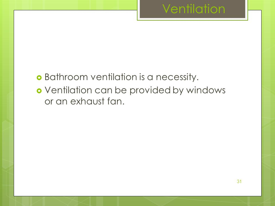  Bathroom ventilation is a necessity.  Ventilation can be provided by windows or an exhaust fan. 31 Ventilation