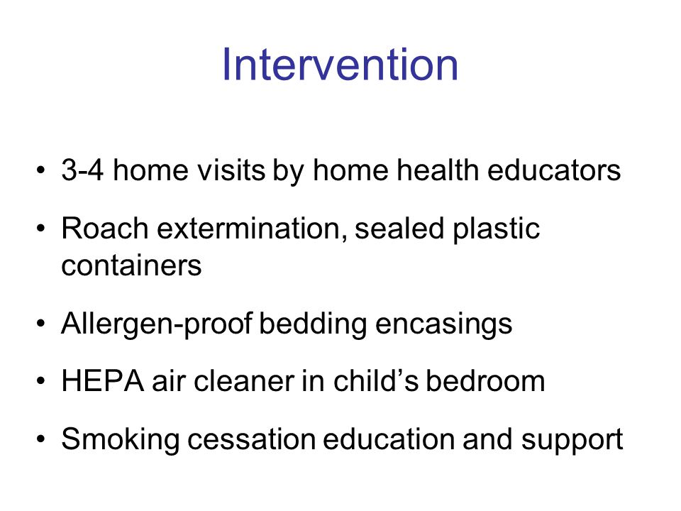 Intervention 3-4 home visits by home health educators Roach extermination, sealed plastic containers Allergen-proof bedding encasings HEPA air cleaner