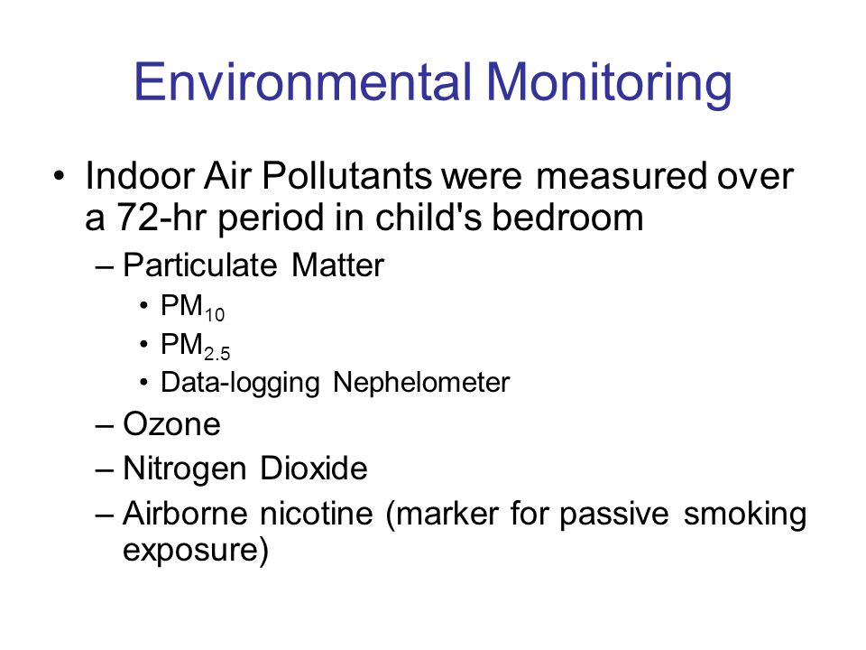 Environmental Monitoring Indoor Air Pollutants were measured over a 72-hr period in child s bedroom –Particulate Matter PM 10 PM 2.5 Data-logging Nephelometer –Ozone –Nitrogen Dioxide –Airborne nicotine (marker for passive smoking exposure)