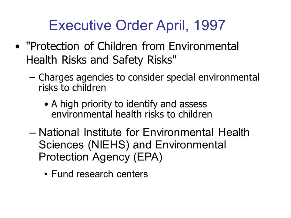 Protection of Children from Environmental Health Risks and Safety Risks –Charges agencies to consider special environmental risks to children A high priority to identify and assess environmental health risks to children –National Institute for Environmental Health Sciences (NIEHS) and Environmental Protection Agency (EPA) Fund research centers Executive Order April, 1997