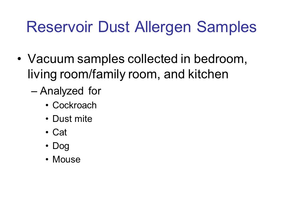 Reservoir Dust Allergen Samples Vacuum samples collected in bedroom, living room/family room, and kitchen –Analyzed for Cockroach Dust mite Cat Dog Mo