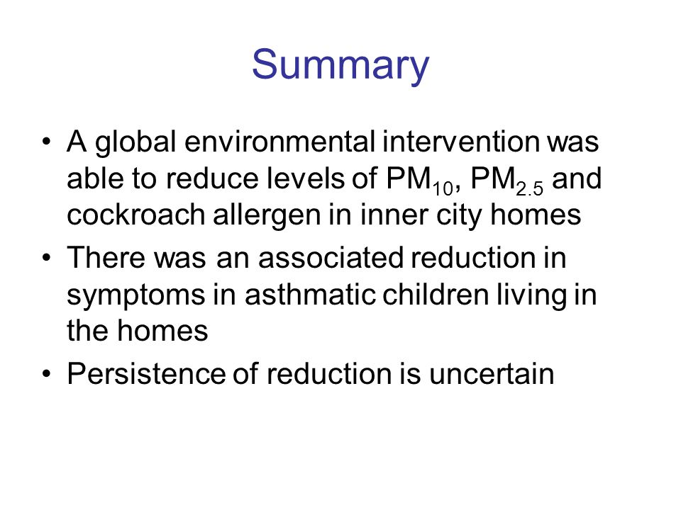 Summary A global environmental intervention was able to reduce levels of PM 10, PM 2.5 and cockroach allergen in inner city homes There was an associa