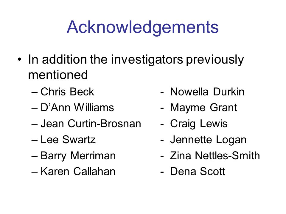 Acknowledgements In addition the investigators previously mentioned –Chris Beck- Nowella Durkin –D'Ann Williams- Mayme Grant –Jean Curtin-Brosnan - Cr