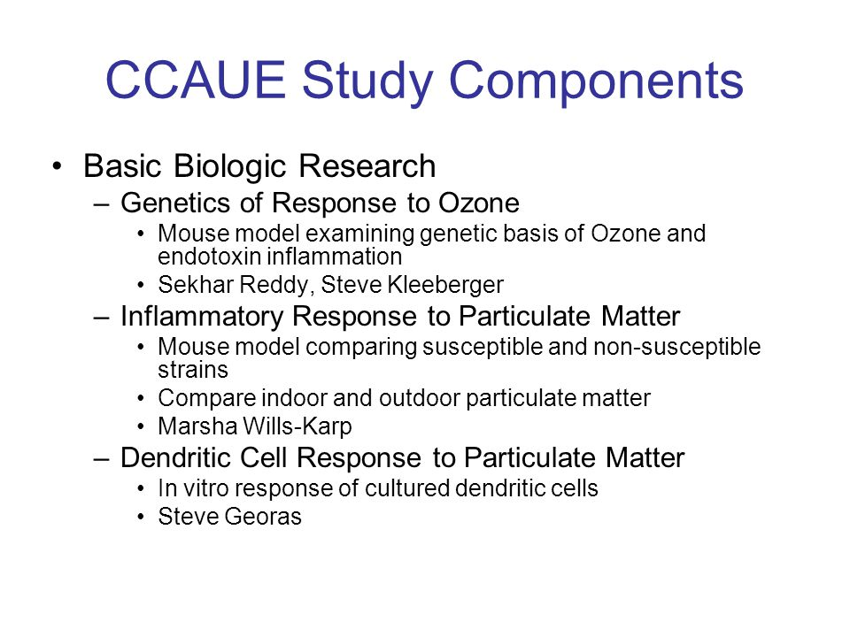 CCAUE Study Components Basic Biologic Research –Genetics of Response to Ozone Mouse model examining genetic basis of Ozone and endotoxin inflammation Sekhar Reddy, Steve Kleeberger –Inflammatory Response to Particulate Matter Mouse model comparing susceptible and non-susceptible strains Compare indoor and outdoor particulate matter Marsha Wills-Karp –Dendritic Cell Response to Particulate Matter In vitro response of cultured dendritic cells Steve Georas