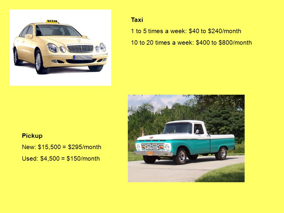 Taxi 1 to 5 times a week: $40 to $240/month 10 to 20 times a week: $400 to $800/month Pickup New: $15,500 = $295/month Used: $4,500 = $150/month