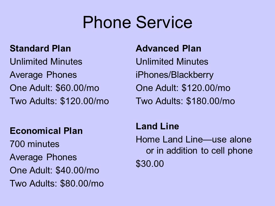 Standard Plan Unlimited Minutes Average Phones One Adult: $60.00/mo Two Adults: $120.00/mo Economical Plan 700 minutes Average Phones One Adult: $40.00/mo Two Adults: $80.00/mo Land Line Home Land Line—use alone or in addition to cell phone $30.00 Advanced Plan Unlimited Minutes iPhones/Blackberry One Adult: $120.00/mo Two Adults: $180.00/mo Phone Service